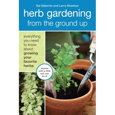 Herb Gardening from the Ground Up : Everything You Need to Know about Growing Your Favorite