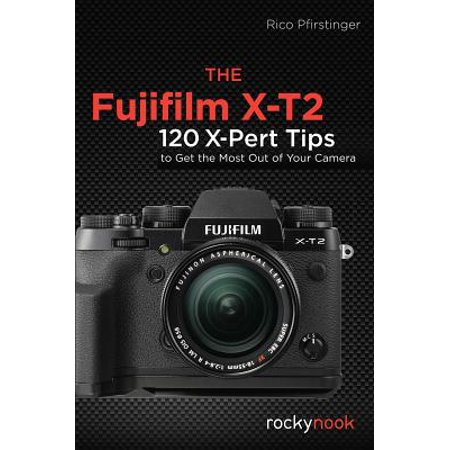 The Fujifilm X-T2 : 120 X-Pert Tips to Get the Most Out of Your