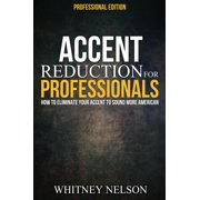 Accent Reduction For Professionals: How to Eliminate Your Accent to Sound More American - eBook