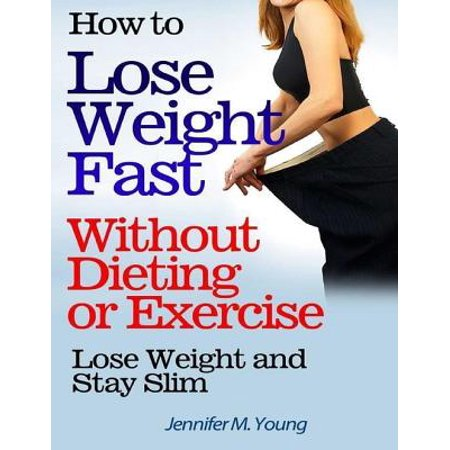how to lose weight fast without dieting or exercise lose