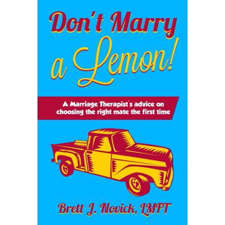 Don't Marry a Lemon : A Marriage Therapist's Advice on Choosing the Right Mate the First Time As the song goes,  Sometimes Love Just Ain't Enough.  Mr. Novick, through the use of a car analogy, helps the reader develop criteria to better determine if someone is marriage material or will be a lemon of a spouse.  Brett J. Novick, Licensed Marriage & Family Therapist uses his decades of clinical experience and his own 20 year marriage to give advice on how to pick the right life partner the first time.  In his book, Mr. Novick gives clear analogies to help readers understand qualities and character traits that are crucial to a happy long term marriage.