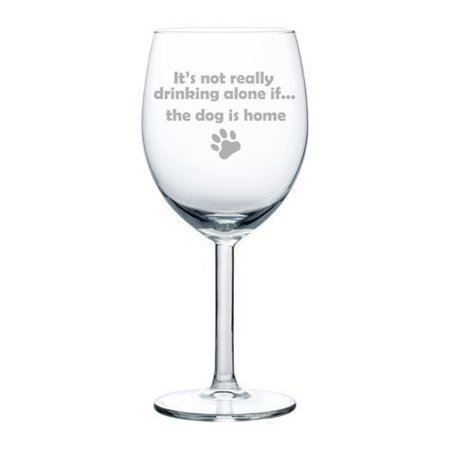 10 oz Wine Glass Funny It's not really drinking alone if the dog is home,MIP (Funny Drinking Glasses)