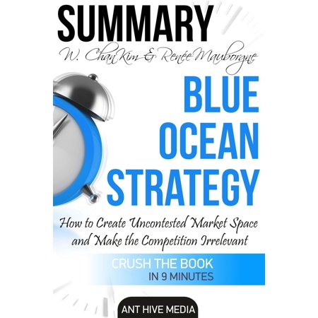 W. Chan Kim & Renée A. Mauborgne's Blue Ocean Strategy: How to Create Uncontested Market Space And Make the Competition Irrelevant | Summary -