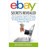 eBay Secrets Revealed - The Complete Guide To Buying And Selling On eBay, Learn How To Make $100/day Buying And Selling On eBay - eBook