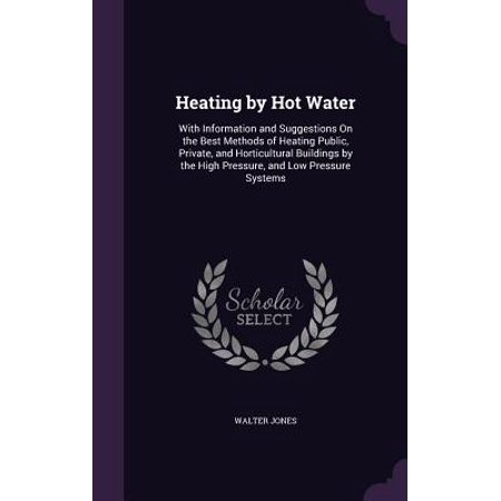 Heating by Hot Water : With Information and Suggestions on the Best Methods of Heating Public, Private, and Horticultural Buildings by the High Pressure, and Low Pressure