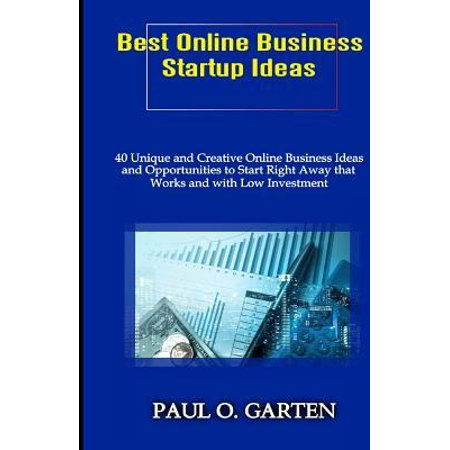 Best Online Business Startup Ideas : 40 Unique and Creative Online Business Ideas and Opportunities to Start Right Away that Works and with Low Investment Teenagers Teachers (Best Investment Ideas For 2019)