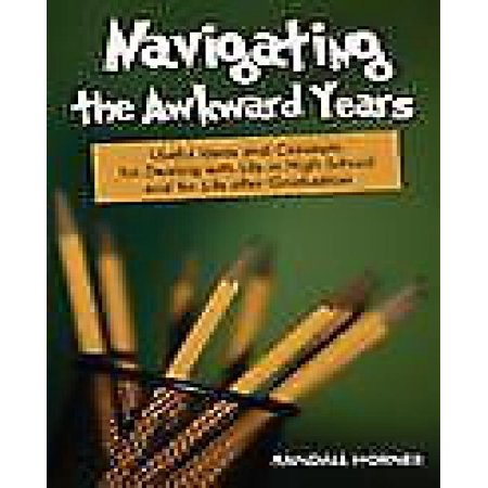 Navigating the Awkward Years : Useful Ideas and Concepts for Dealing with Life in High School and for Life After Graduation - Graduation Ideas For High School