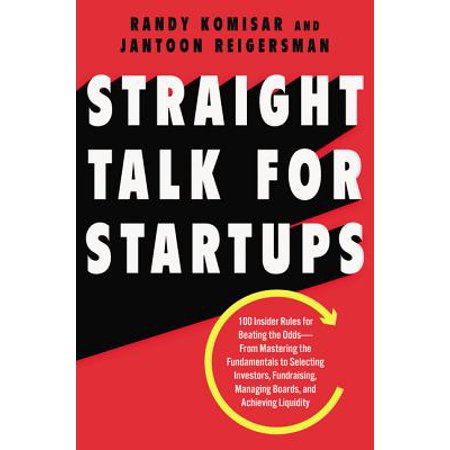 Straight Talk for Startups : 100 Insider Rules for Beating the Odds--From Mastering the Fundamentals to Selecting Investors, Fundraising, Managing Boards, and Achieving
