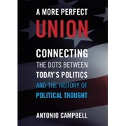 A More Perfect Union : Connecting the Dots Between Today's Politics and the History of Political Thought
