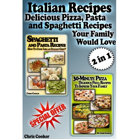 Italian Recipes: Delicious Pizza, Pasta and Spaghetti Recipes Your Family Would Love - (Best Italian Pizza Recipe)