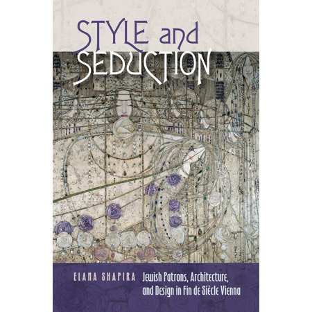 Tauber Institute Series - Style and Seduction : Jewish Patrons, Architecture, and Design in Fin de Siècle Vienna