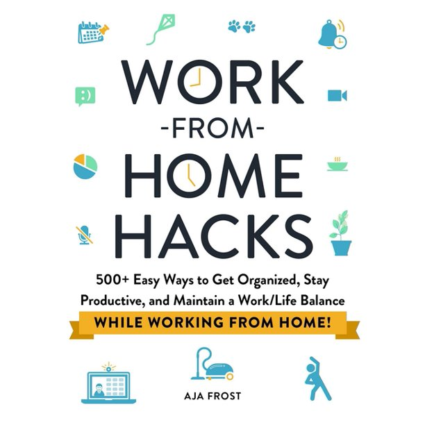 Hacks: Work-From-Home Hacks: 500+ Easy Ways to Get Organized, Stay Productive, and Maintain a Work/Life Balance While Working from Home! (Paperback)