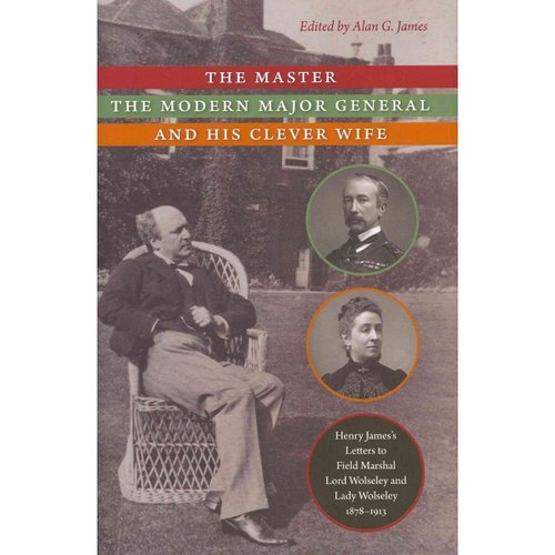 The Master, the Modern Major General, and His Clever Wife: Henry James's Letters to Field Marshal Lord Wolseley and Lady Wolseley, 1878-1913