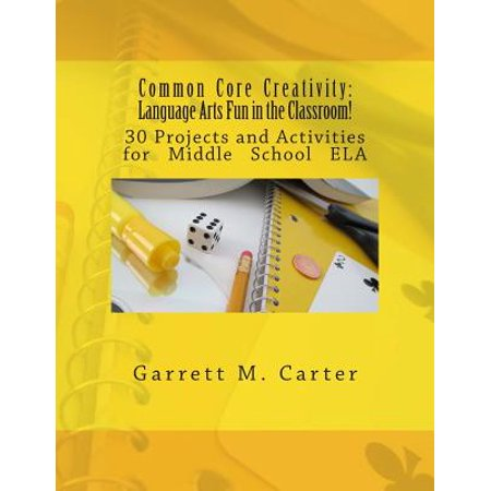 Middle School Language Arts (Common Core Creativity : Language Arts Fun in the Classroom!: 30 Projects and Activities for Middle School Ela )