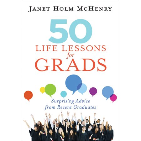 50 Life Lessons for Grads : Surprising Advice from Recent
