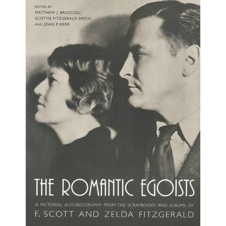 The Romantic Egoists  A Pictorial Autobiography From The Scrapbooks And Albums Of F  Scott And Zelda Fitzgerald