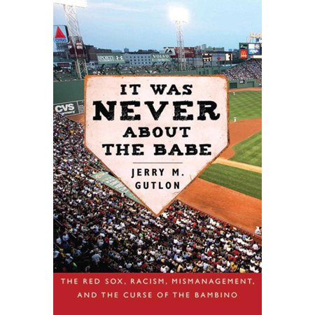 It Was Never About the Babe : The Red Sox, Racism, Mismanagement, and the Curse of the