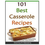 101 Best Casserole Recipes : From Quick to Slow Baked, Everything You Need for Your Next Potluck