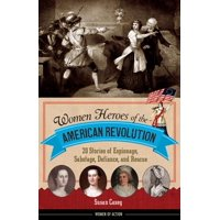 Women Heroes of the American Revolution : 20 Stories of Espionage, Sabotage, Defiance, and Rescue