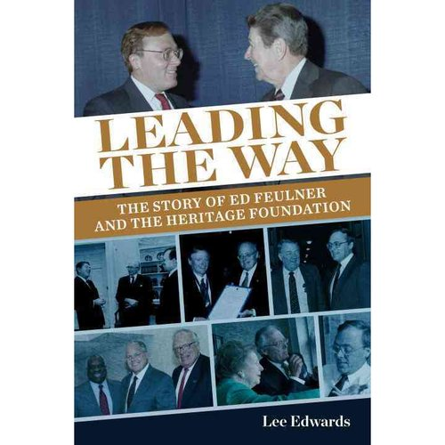 Leading the Way The Story of Ed Feulner and the Heritage Foundation by Lee Edwards