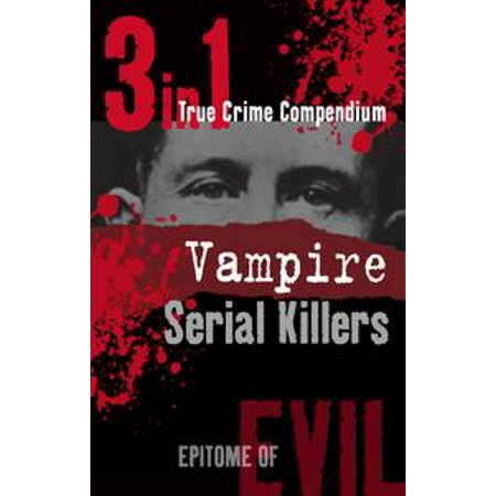 Vampire Serial Killers (3-in-1 True Crime Compendium) - eBook