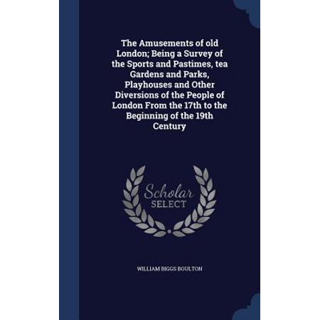 The Amusements of Old London; Being a Survey of the Sports and Pastimes, Tea Gardens and Parks, Playhouses and Other Diversions of the People of London from the 17th to the Beginning of the 19th