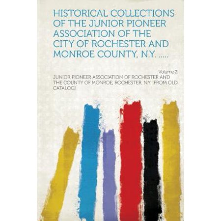 Historical Collections of the Junior Pioneer Association of the City of Rochester and Monroe County, N.Y. ..... Volume 2