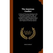 The American Conflict : A History of the Great Rebellion in the United States of America, 1860 - '65: Its Causes, Incidents, and Results Intended to Exhibit Especially Its Moral and Political Phases, with the Drift and Progress of American Opinion
