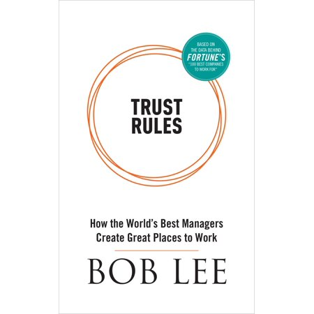 Trust Rules: How the World's Best Managers Create Great Places to Work -