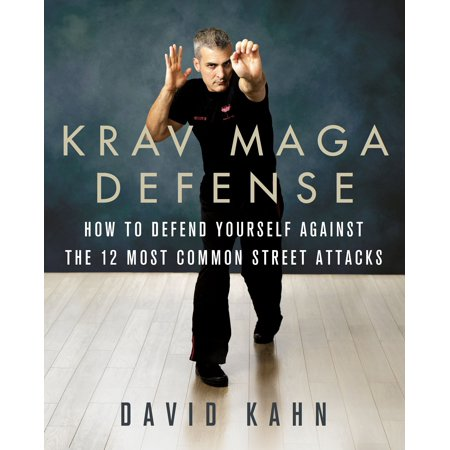 Krav Maga Defense : How to Defend Yourself Against the 12 Most Common Unarmed Street (Krav Maga Best Self Defense)