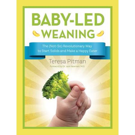 Baby-Led Weaning : The (Not-So) Revolutionary Way to Start Solids and Make a Happy
