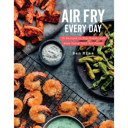 Air Fry Every Day : 75 Recipes to Fry, Roast, and Bake Using Your Air Fryer: A