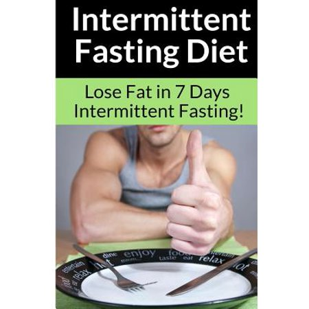 Intermittent Fasting Diet - Chris Smith : The Best Guide To: Get in Shape and Lose Fat in 7 Days with This Incredible Weight Loss Intermittent Fasting Diet (The Best Pills To Lose Weight Fast)