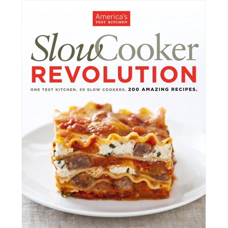 Slow Cooker Revolution : One Test Kitchen. 30 Slow Cookers. 200 Amazing - Super Bowl Slow Cooker Recipes