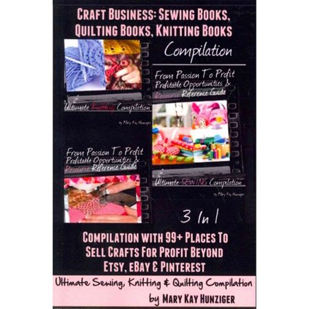 Craft Business  Sewing Books  Quilting Books  Knitting Books  Compilation With 99  Places To Sell Crafts For Profit   Beyond Etsy  Ebay   Pintrest Ultimate