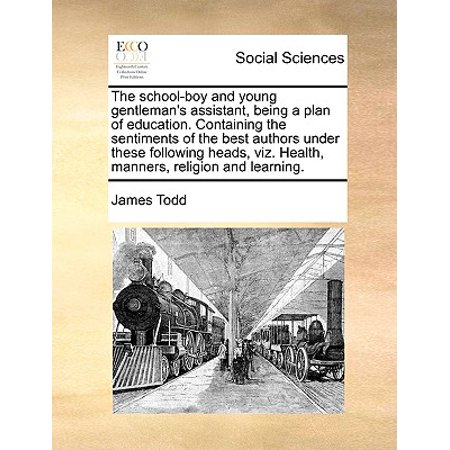The School-Boy and Young Gentleman's Assistant, Being a Plan of Education. Containing the Sentiments of the Best Authors Under These Following Heads, Viz. Health, Manners, Religion and