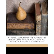 A Short Account of the Authorities in Law Upon Which Judgement Was Given in Sir Edw. Hales His Case