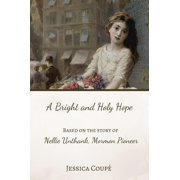A Bright and Holy Hope: Based on the True Story of Nellie Unthank, Mormon Pioneer - eBook