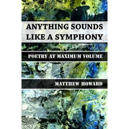 Anything Sounds Like a Symphony: Poetry at Maximum Volume -