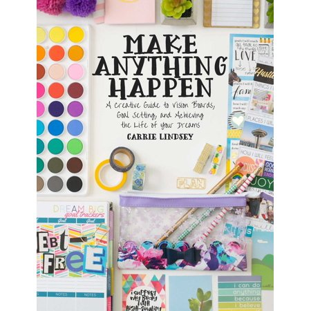 Make Anything Happen : A Creative Guide to Vision Boards, Goal Setting, and Achieving the Life of Your