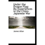 Under the Dragon Flag : My Experiences in the Chino-Japanese War