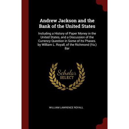 Andrew Jackson and the Bank of the United States : Including a History of Paper Money in the United States, and a Discussion of the Currency Question in Some of Its Phases. by William L. Royall, of the Richmond (Va.)