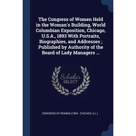 The Congress of Women Held in the Woman's Building, World Columbian Exposition, Chicago, U.S.A., 1893 with Portraits, Biographies, and Addresses; Published by Authority of the Board of Lady Managers ...