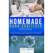 Homemade Hand Sanitizer Recipes: A practical guide to make your own hand sanitizer at home for your family, germ free to stay healthy (Paperback)