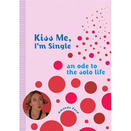 Kiss Me, I'm Single: An Ode To The Solo Life - eBook