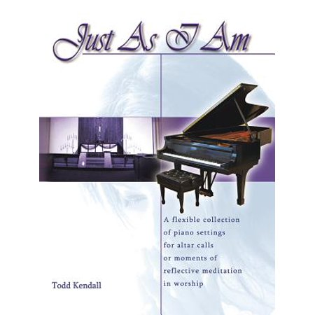 Just as I Am : A Flexible Collection of Piano Settings for Altar Calls or Moments of Reflective Meditation in