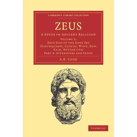 Zeus: A Study in Ancient Religion: Zeus God of the Dark Sky (Earthquakes, Clouds, Wind, Dew, Rain, Meteorites) Appendixes and Index