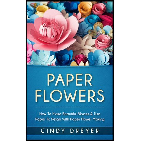 Paper Flowers: How to Make Beautiful Blooms & Turn Paper to Petals with Paper Flower Making (Paperback) (Halloween Crafts To Make With Paper)