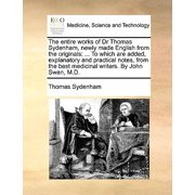 The Entire Works of Dr Thomas Sydenham, Newly Made English from the Originals : ... to Which Are Added, Explanatory and Practical Notes, from the Best Medicinal Writers. by John Swan, M.D.