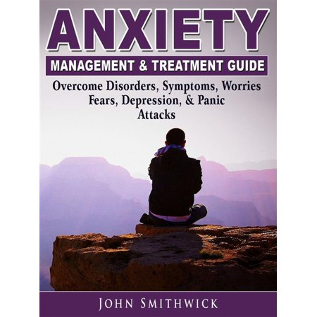 Anxiety Management & Treatment Guide: Overcome Disorders, Symptoms, Worries, Fears, Depression, & Panic Attacks -